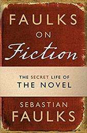 Faulks on Fiction: The Secret Life of the Novel - Faulks, Sebastian