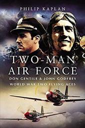 Two-Man Air Force: Don Gentile & John Godfrey: World War Two Flying Aces - Kaplan, Philip