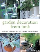 Garden Decoration from Junk: Transform Household Junk Into Fabulous Garden Features - MacKenzie, Leeann