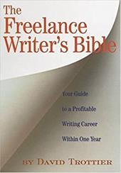 The Freelance Writer's Bible: Your Guide to a Profitable Writing Career Within One Year - Trottier, David