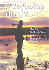 Waterfowling Horizons: Shooting Ducks & Geese in the Twenty-First Century - Smith, Christopher / Smith, Jason A.