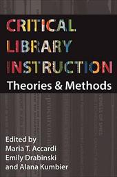 Critical Library Instruction: Theories and Methods - Accardi, Maria / Drabinski, Emily / Kumbier, Alana