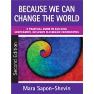 Because We Can Change the World : A Practical Guide to Building Cooperative, Inclusive Classroom Communities - Mara Sapon-Shevin