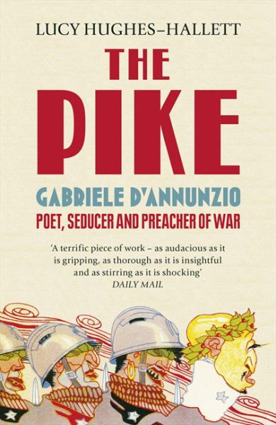 The Pike: Gabriele D'Annunzio, Poet, Seducer and Preacher of War - Hughes-Hallett, Lucy
