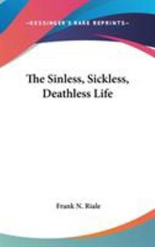 The Sinless, Sickless, Deathless Life - Riale, Frank N.