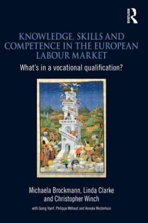 Knowledge, Skills and Competence in the European Labour Market: What's in a Vocational Qualification? - Michaela Brockmann, Christopher Winch, Linda Clarke