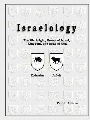 Israelology - The Birthright, House Of Israel, Kingdom, And Sons Of God - Paul H Iii Andree