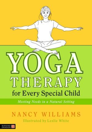 Yoga Therapy for Every Special Child: Meeting Needs in a Natural Setting - Nancy Williams