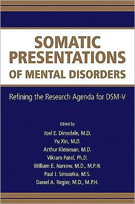 Somatic Presentations of Mental Disorders: Refining the Research Agenda for DSM-V - Yu Xin (Editor), Arthur Kleinman (Editor), Darrel A. Regier (Editor), Vikram Patel (Editor), William E. Narrow (Editor), Paul J.