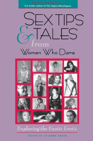 Sex Tips and Tales from Women Who Dare: Exploring the Exotic Erotic - Jo-Ann Baker (Editor)