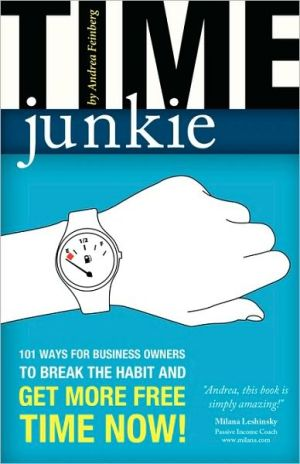 Time Junkie: 101 Ways for Business Owners to Break the Habit and Get More Free Time Now!