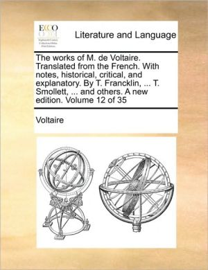 The works of M. de Voltaire. Translated from the French. With notes, historical, critical, and explanatory. By T. Francklin, . T. Smollett, . and others. A new edition. Volume 12 of 35 - Voltaire