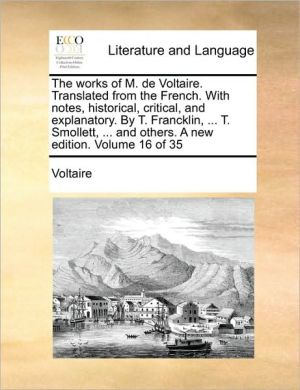 The works of M. de Voltaire. Translated from the French. With notes, historical, critical, and explanatory. By T. Francklin, . T. Smollett, . and others. A new edition. Volume 16 of 35 - Voltaire