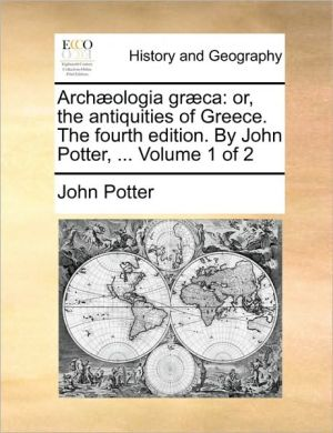 Arch ologia gr ca: or, the antiquities of Greece. The fourth edition. By John Potter, . Volume 1 of 2