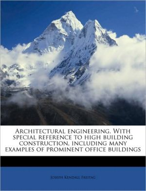 Architectural Engineering. with Special Reference to High Building Construction, Including Many Examples of Prominent Office Buildings - Joseph Kendall Freitag