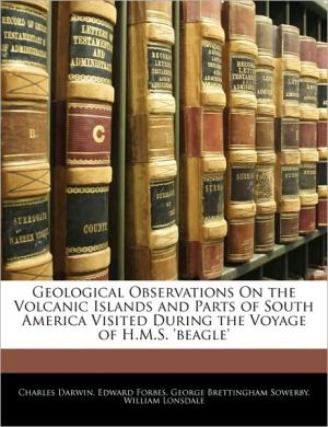 Geological Observations on the Volcanic Island and Parts of South America Visited During the Voyage of H M S Beagle