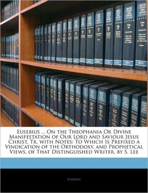 Eusebius. On The Theophania Or Divine Manifestation Of Our Lord And Saviour Jesus Christ, Tr. With Notes - Eusebius
