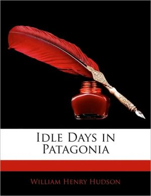 Idle Days In Patagonia - William Henry Hudson