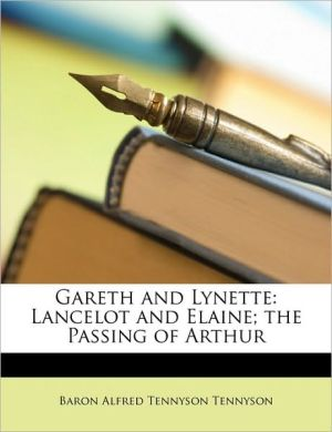 Gareth and Lynette: Lancelot and Elaine; The Passing of Arthur - Alfred Lord Tennyson
