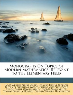Monographs On Topics of Modern Mathematics: Relevant to the Elementary Field - Jacob William Albert Young, Leonard Eugene Dickson, Frederick Shenstone Woods