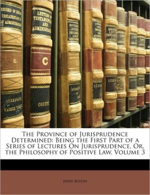 The Province of Jurisprudence Determined: Being the First Part of a Series of Lectures On Jurisprudence, Or, the Philosophy of Positive Law, Volume 3 - John Austin