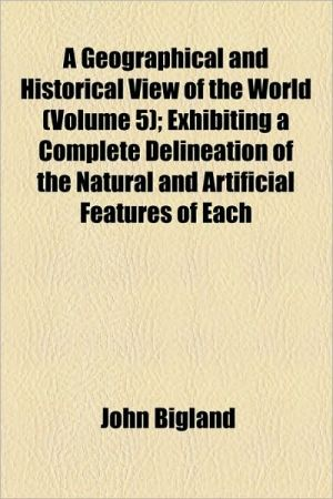 A Geographical And Historical View Of The World (Volume 5); Exhibiting A Complete Delineation Of The Natural And Artificial Features Of Each