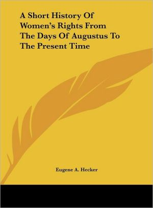 A Short History Of Women's Rights From The Days Of Augustus To The Present Time - Eugene A. Hecker