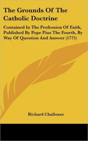The Grounds of the Catholic Doctrine: Contained in the Profession of Faith, Published by Pope Pius the Fourth, by Way of Question and Answer (1775) - Richard Challoner
