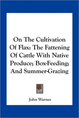 On The Cultivation Of Flax: The Fattening Of Cattle With Native Produce; Box-Feeding; And Summer-Grazing - John Warnes