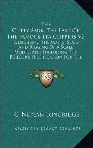 The Cutty Sark, The Last Of The Famous Tea Clippers V2: Describing The Masts, Spars And Rigging Of A Scale Model, And Including The Builder's Specification For The Construction Of The Original Ship