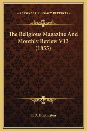 The Religious Magazine And Monthly Review V13 (1855) - F.D. Huntington (Editor)