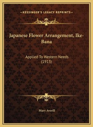 Japanese Flower Arrangement, Ike-Bana: Applied To Western Needs (1913)