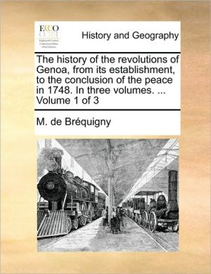 The history of the revolutions of Genoa, from its establishment, to the conclusion of the peace in 1748. In three volumes. . Volume 1 of 3