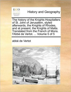 The history of the Knights Hospitallers of St. John of Jerusalem, styled afterwards, the Knights of Rhodes, and at present, the Knights of Malta. Translated from the French of Mons. l'Abb de Vertot. . Volume 5 of 5