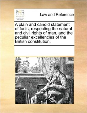 A plain and candid statement of facts, respecting the natural and civil rights of man, and the peculiar excellencies of the British constitution. - See Notes Multiple Contributors