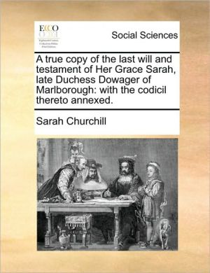 A true copy of the last will and testament of Her Grace Sarah, late Duchess Dowager of Marlborough: with the codicil thereto annexed. - Sarah Churchill