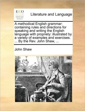 A methodical English grammar: containing rules and directions for speaking and writing the English language with propriety: illustrated by a variety of examples and exercises. . By the Rev. John Shaw, . - John Shaw