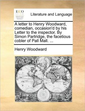 A letter to Henry Woodward, comedian, occasion'd by his Letter to the inspector. By Simon Partridge, the facetious cobler of Pall Mall. . - Henry Woodward