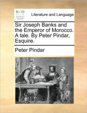 Sir Joseph Banks and the Emperor of Morocco. A tale. By Peter Pindar, Esquire. - Peter Pindar