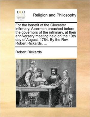 For the benefit of the Glocester infirmary. A sermon preached before the governors of the infirmary, at their anniversary meeting held on the 10th day of August, 1764. By the Rev. Robert Rickards, .