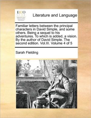 Familiar Letters Between The Principal Characters In David Simple, And Some Others. Being A Sequel To His Adventures. To Which Is Added, A Vision. By The Author Of David Simple. The Second Edition. Vol. Iii. Volume 4 Of 5 - Sarah Fielding