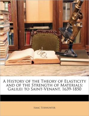 A History of the Theory of Elasticity and of the Strength of Materials: Galilei to Saint-Venant, 1639-1850 - Isaac Todhunter