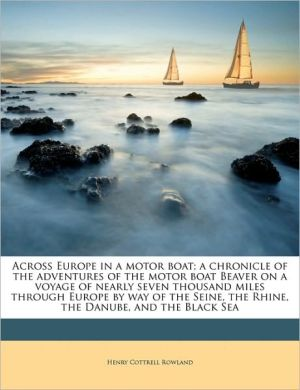 Across Europe in a motor boat; a chronicle of the adventures of the motor boat Beaver on a voyage of nearly seven thousand miles through Europe by way of the Seine, the Rhine, the Danube, and the Black Sea