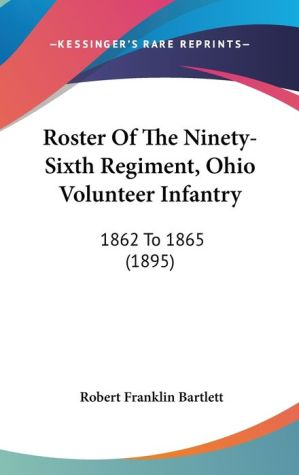Roster Of The Ninety-Sixth Regiment, Ohio Volunteer Infantry - Robert Franklin Bartlett (Editor)