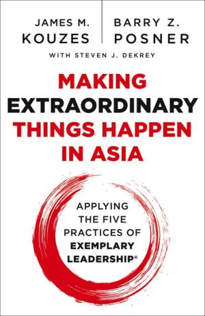Making Extraordinary Things Happen in Asia: Applying The Five Practices of Exemplary Leadership - James M. Kouzes, Barry Z. Posner, With Steven J. DeKrey