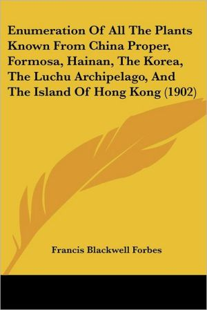 Enumeration Of All The Plants Known From China Proper, Formosa, Hainan, The Korea, The Luchu Archipelago, And The Island Of Hong Kong (1902) - Francis Blackwell Forbes