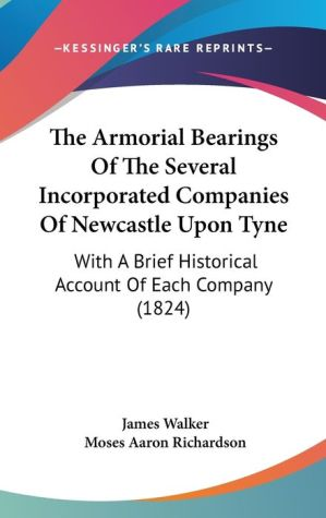 The Armorial Bearings Of The Several Incorporated Companies Of Newcastle Upon Tyne - James Walker