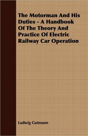 The Motorman and His Duties - A Handbook of the Theory and Practice of Electric Railway Car Operation