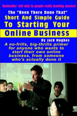 The â Been There Done Thatâ Short and Simple Guide to Starting Your Online Business - Jack Hughes