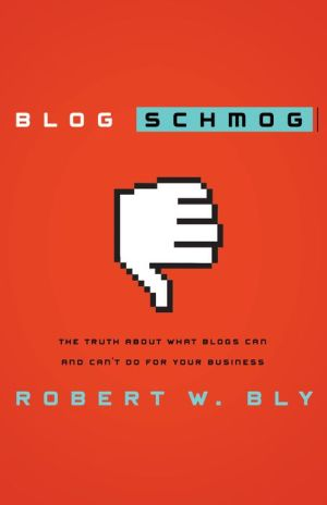 Blog Schmog: The Truth About What Blogs Can (and Can't) Do for Your Business - Robert W. Bly
